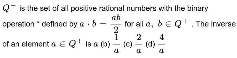 `Q^+` is the set of all   positive rational numbers with the binary operation * defined by `a*b=(a b)/2` for all `a ,\ b in  Q^+` . The inverse of an   element `a in  Q^+` is `a` (b) `1/a` (c) `2/a` (d) `4/a`
