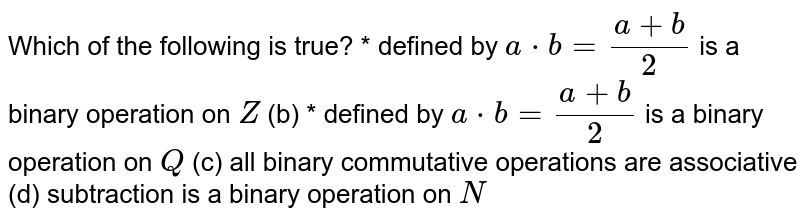 Which of the following   is true? * defined by `a*b=(a+b)/2` is a binary operation   on `Z`  (b) * defined by `a*b=(a+b)/2` is a binary operation   on `Q`  (c) all binary commutative   operations are associative (d) subtraction is a   binary operation on `N`