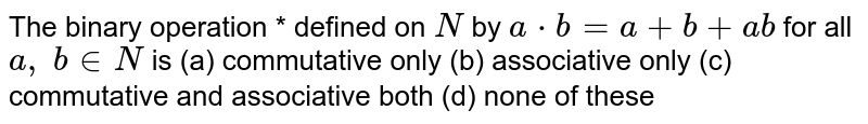 The binary operation *   defined on `N` by `a*b=a+b+a b` for all `a ,\ b in  N` is (a) commutative   only (b) associative only (c) commutative and   associative both (d) none of these