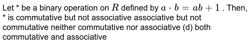 Let * be a binary   operation on `R` defined by `a*b=a b+1` . Then, * is commutative but not   associative associative but not   commutative neither commutative nor   associative (d) both commutative   and associative