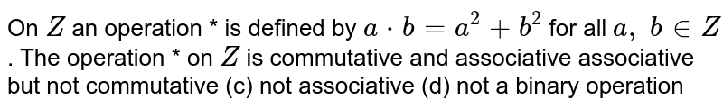 On `Z` an operation * is   defined by `a*b=a^2+b^2` for all `a ,\ b in  Z` . The operation * on `Z` is commutative and   associative  associative but not   commutative (c) not   associative (d) not a binary operation