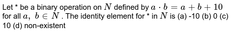 Let * be a binary   operation on `N` defined by `a*b=a+b+10` for all `a ,\ b in  N` . The identity element   for * in `N` is (a) -10 (b) 0 (c) 10 (d) non-existent