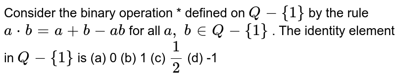 Consider the binary   operation * defined on `Q-{1}` by the rule `a*b=a+b-a b` for all `a , b in  Q-{1}` . The identity element   in `Q-{1}` is (a) 0 (b) 1 (c) `1/2` (d) -1