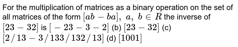 For the multiplication   of matrices as a binary operation on the set of all matrices of the form `[a b-b a],\ a ,\ b in  R` the inverse of `[2 3-3 2]` is `[-2 3-3-2]` (b) `[2 3-3 2]`  (c) `[2//13-3//13 3//13 2//13]` (d) `[1 0 0 1]`