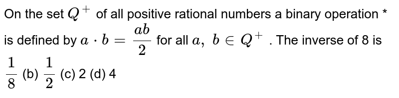 On the set `Q^+` of all positive   rational numbers a binary operation * is defined by `a*b=(a b)/2` for all `a ,\ b in  Q^+` . The inverse of 8 is `1/8` (b) `1/2` (c) 2 (d) 4