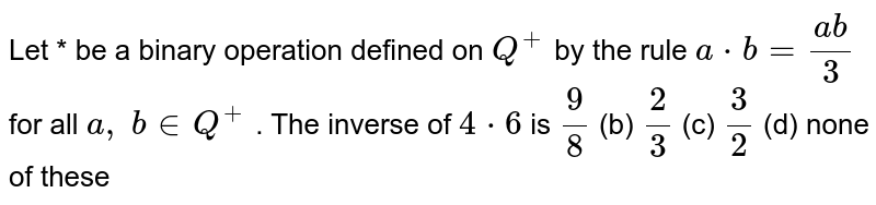 Let * be a binary   operation defined on `Q^+` by the rule `a*b=(a b)/3` for all `a ,\ b in  Q^+` . The inverse of `4*6` is `9/8` (b) `2/3` (c) `3/2` (d) none of these