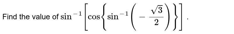 Find the value of `sin^(-1)[cos{sin^(-1)(-(sqrt(3))/2)}]` .