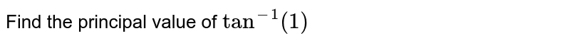 Find the principal   value of `tan^(-1)(1)`