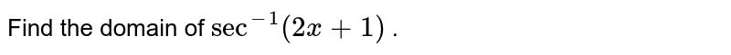Find the domain of `sec^(-1)(2x+1)` .