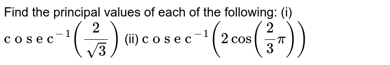 """Find the principal   values of each of the following: (i) `""""c o s e c""""^(-1)(2/(sqrt(3)))` (ii) `""""c o s e c""""^(-1)(2cos(2/3pi))`"""