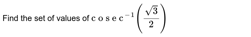 """Find the set of values   of `""""c o s e c""""^(-1)((sqrt(3))/2)`"""