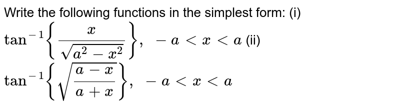 Write the following   functions in the simplest form: (i)`tan^(-1){x/(sqrt(a^2-x^2))},\ -a< x < a`  (ii)`tan^(-1){sqrt((a-x)/(a+x))},\ -a< x < a`