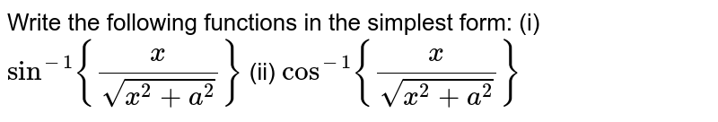 Write the following   functions in the simplest form: (i)`sin^(-1){x/(sqrt(x^2+a^2))}` (ii) `cos^(-1){x/(sqrt(x^2+a^2))}`
