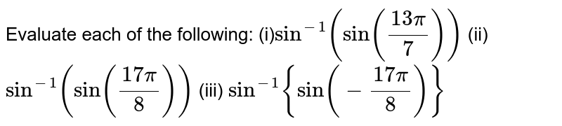 Evaluate each of the   following: (i)`sin^(-1)(sin((13pi)/7))` (ii) `sin^(-1)(sin((17pi)/8))` (iii) `sin^(-1){sin(-(17pi)/8)}`