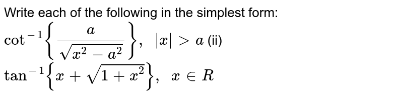Write each of the   following in the simplest form: `cot^(-1){a/(sqrt(x^2-a^2))},\ \ |x|> a` (ii) `tan^(-1){x+sqrt(1+x^2)},\ \ x in  R`