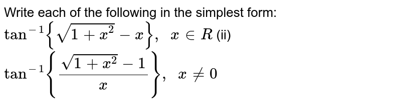 Write each of the   following in the simplest form: `tan^(-1){sqrt(1+x^2)-x},\ \ x in  R` (ii) `tan^(-1){(sqrt(1+x^2)-1)/x},\ \ x!=0`