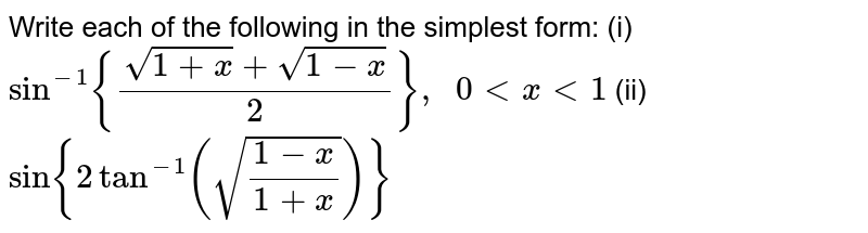 Write each of the   following in the simplest form: (i)`sin^(-1){(sqrt(1+x)+sqrt(1-x))/2},\ \ 0 < x <1` (ii)`sin{2tan^(-1)(sqrt((1-x)/(1+x)))}`