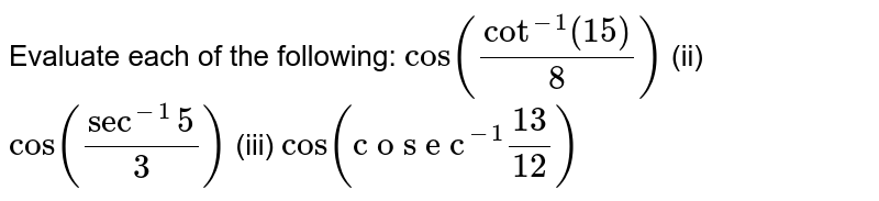 """Evaluate each of the   following: `cos(cot^(-1)(15)/8)` (ii) `cos(sec^(-1)5/3)` (iii) `cos(""""c o s e c""""^(-1)(13)/(12))`"""