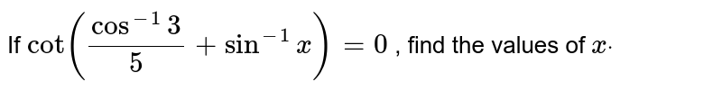 If `cot(cos^(-1)3/5+sin^(-1)x)=0` , find the values of `xdot`
