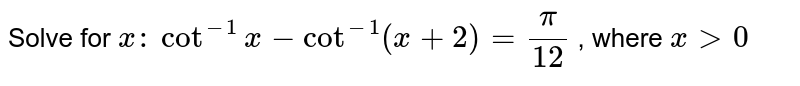 Solve for `x :` `cot^(-1)x-cot^(-1)(x+2)=pi/(12)` , where `x >0`