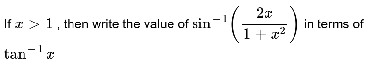 If `x >1` , then write the value   of `sin^(-1)((2x)/(1+x^2))` in terms of `tan^(-1)x`