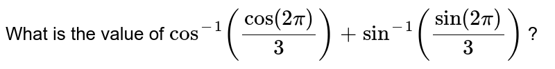 What is the value of `cos^(-1)(cos(2pi)/3)+sin^(-1)(sin(2pi)/3)` ?