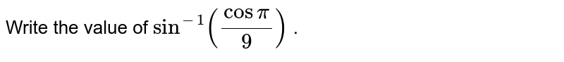 Write the value of `sin^(-1)(cospi/9)` .