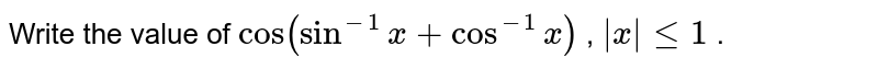 Write the value of `cos(sin^(-1)x+cos^(-1)x)` , ` x lt=1` .
