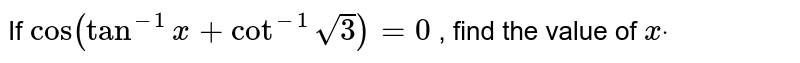 If `cos(tan^(-1)x+cot^(-1)sqrt(3))=0` , find the value of `xdot`