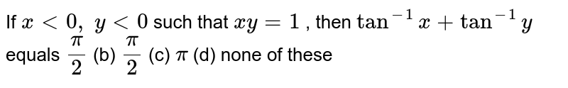 If `x<0, y<0` such that `x y=1` , then `tan^(-1)x+tan^(-1)y` equals `pi/2` (b) `pi/2` (c) `pi` (d) none of these