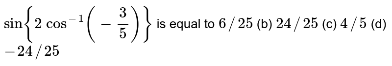 `sin{2 cos^(-1)(-3/5)}` is equal to `6//25` (b) `24//25` (c) `4//5` (d) `-24//25`