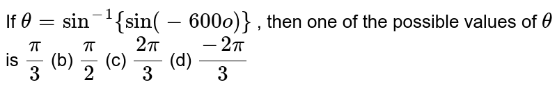 If `theta=sin^(-1){sin(-600o)}` , then one of the   possible values of `theta` is `pi/3` (b) `pi/2` (c) `(2pi)/3` (d) `(-2pi)/3`