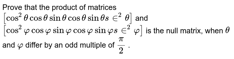 Prove that the product   of matrices `[cos^2thetacosthetasinthetacosthetasinthetas in^2theta]` and `[cos^2varphicosvarphisinvarphicosvarphisinvarphis in^2varphi]` is the null matrix,   when `theta` and `varphi` differ by an odd   multiple of `pi/2` .