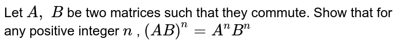 Let `A ,\ B` be two matrices such   that they commute. Show that for any positive integer `n` , `(A B)^n=A^n B^n`