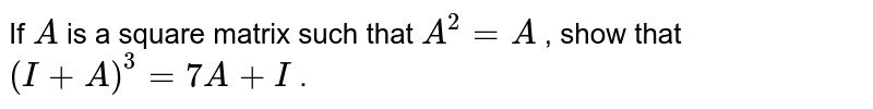 If `A` is a square matrix such   that `A^2=A` , show that `(I+A)^3=7A+I` .