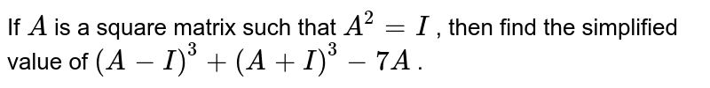 If `A` is a square matrix such   that `A^2=I` , then find the   simplified value of `(A-I)^3+(A+I)^3-7A` .