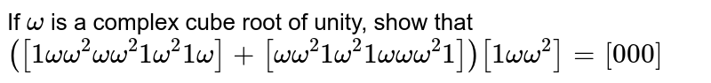If `omega` is a complex cube root   of unity, show that `([1omegaomega^2omegaomega^2 1omega^2 1omega]+[omegaomega^2 1omega^2 1omegaomegaomega^2 1])[1omegaomega^2]=[0 0 0]`