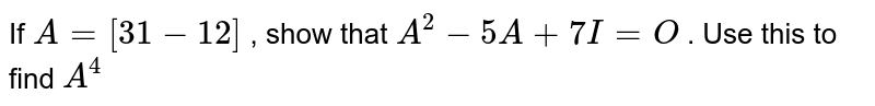 If `A=[3 1-1 2]` , show that `A^2-5A+7I=O` . Use this to find `A^4`