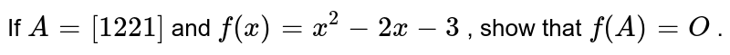 If `A=[(1 ,2 ),(2, 1)]` and `f(x)=x^2-2x-3` , show that `f(A)=O` .
