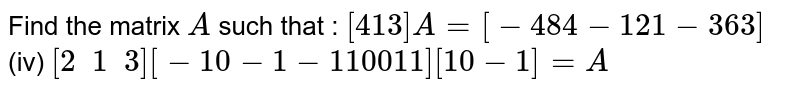 Find the matrix `A` such that : `[4 1 3]A=[-4 8 4-1 2 1-3 6 3]` (iv) `[2\ \ 1\ \ 3][-1 0-1-1 1 0 0 1 1][1 0-1]=A`