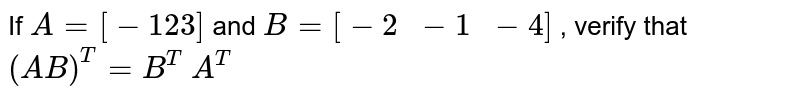 If `A=[-1 2 3]` and `B=[-2\ \ -1\ \ -4]` , verify that `(A B)^T=B^T\ A^T`