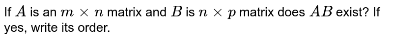 If `A` is an `mxxn` matrix and `B` is `nxxp` matrix does `A B` exist? If yes, write   its order.