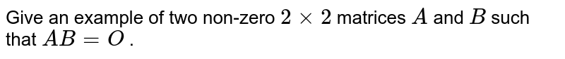 Give an example of two   non-zero `2xx2` matrices `A` and `B` such that `A B=O` .