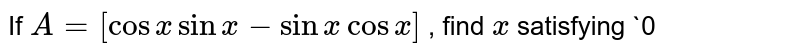 If `A=[cosxsinx-sinxcosx]` , find `x` satisfying `0<x<pi/2` when `A+A^T=I`