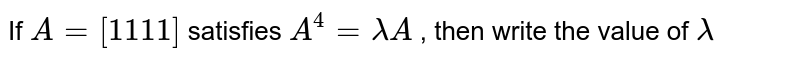 If `A=[1 1 1 1]` satisfies `A^4=lambdaA` , then write the value of `lambda`
