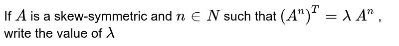 If `A` is a skew-symmetric and   `n in  N` such that `(A^n)^T=lambda\ A^n` , write the value of `lambda`