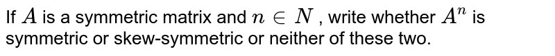 If `A` is a symmetric matrix   and `n in  N` , write whether `A^n` is symmetric or skew-symmetric or neither of   these two.