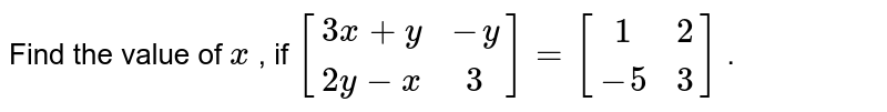 Find the value of `x` , if `[(3x+y,-y),(2y-x,3)]=[(1, 2),(-5, 3)]` .