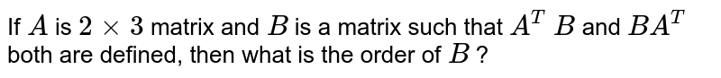 If `A` is `2xx3` matrix and `B` is a matrix such that `A^T\ B` and `B A^T` both are defined, then what is the order of `B` ?