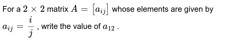 For a `2xx2` matrix `A=[a_(i j)]` whose elements are   given by `a_(i j)=i/j` , write the value of `a_(12)` .